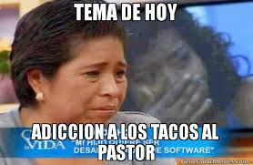 Tacos Al Pastor Meme - tema de hoy adiccion a los tacos al pastor meme de cosas de la
