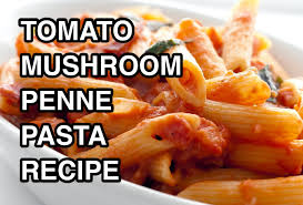 penne pasta sauce mushrooms u0026 tomatoes recipe youtube