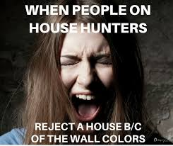 Meme Hunters - yes it s like people on house hunters have never heard of