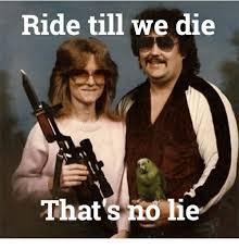 No Lie Meme - ride till we die that s no lie no lie meme on me me