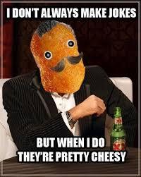 Cheesy Memes - i don t always make jokes but when i do they re pretty cheesy