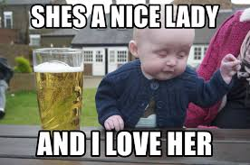 I Love Her Meme - shes a nice lady and i love her drunk baby 1 meme generator