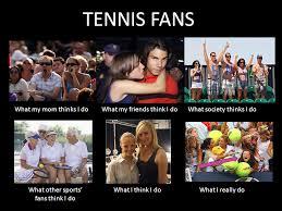What Society Thinks I Do Meme - what i really do tennis fans funny meme menstennisforums com