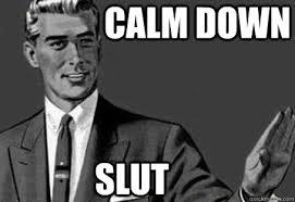 calm down slut calm down quickmeme