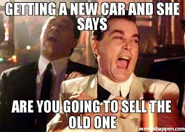 You Get A Car Meme - getting a new car and she says are you going to sell the old one