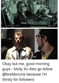 Thirsty Guys Meme - jesus christ no lim castiel okay but me good morning guys molly