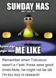 Tobuscus Memes - sunday has white sticky pee me like remember when tobuscus wasn t a