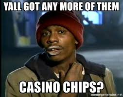 Casino Memes - yall got any more of them casino chips dave chappelle cocaine