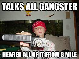 talks all gangster heared all of it from 8 mile lil poser thug
