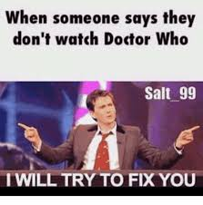 Fix It Meme - when someone says they don t watch doctor who salt 99 iwill try to