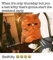 Bad Kitty Meme - when it s only thursday but you a bad kitty that s gonna start the