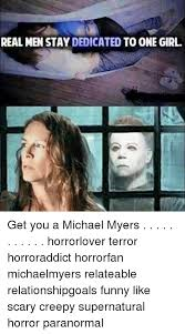 Creepy Girl Meme - real men stay dedicated to one girl get you a michael myers