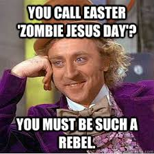 Easter Jesus Meme - you call easter zombie jesus day you must be such a rebel