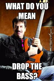 Bass Player Meme - what do you mean drop the bass typical bass player quickmeme