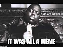 Biggie Meme - it was all a meme imgflip