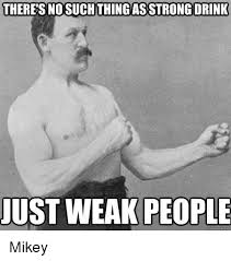 Drinking Meme - there s no suchthing as strong drink just weak people quick meme com