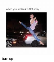 It S Saturday Meme - when you realize it s saturday turn up turn up meme on me me
