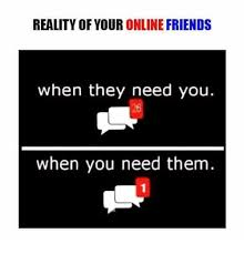 Online Friends Meme - reality of your online friends when they need you when you need them