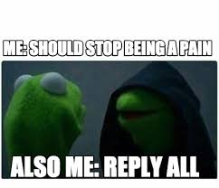 Reply All Meme - meme creator me should stop being a pain also me reply all