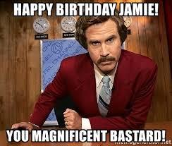 Jamie Meme - happy birthday jamie you magnificent bastard ron burgundy meme