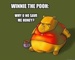 Honey Meme - winnie the pooh why u no save me honey fat bear quickmeme