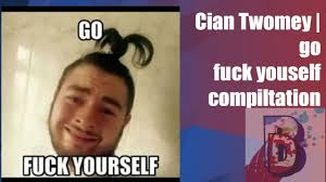 Go Fuck Yourself Meme - cian twomey go fuck yourself compiltation youtube