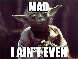 Ain T Even Mad Meme - mad i ain t even sad yoda quickmeme