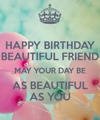 happy birthday my beautiful friend may your day be as beautiful as