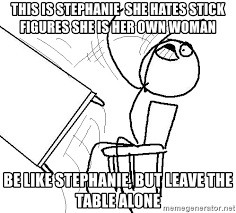Meme Flipping Table - this is stephanie she hates stick figures she is her own woman be