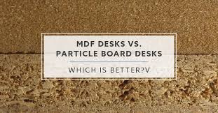 is mdf better than solid wood mdf desks vs particle board desks which is better