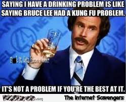 Funny Meme Saying - saying i have a drinking problem is like saying bruce lee had a kung