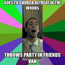 Church Meme Generator - goes to church retreat in the woods throws party in friends van