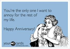 anniversary ecard you re the only one i want to annoy for the rest of my happy