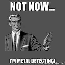 Metal Detector Meme - funny metal detecting meme funny metal detecting quotes