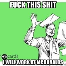 Fuck Work Meme - fuck this shit i will work at mcdonalds fuck this shit meme meme