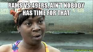 Rams Memes - rams vs 49ers ain t nobody has time for that make a meme
