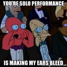 My Ears Are Bleeding Meme - you re solo performance is making my ears bleed you should feel