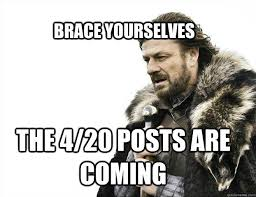 Brace Yourself Memes - brace yourselves the 4 20 posts are coming brace yourself solo
