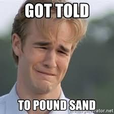 Sand Meme - got told to pound sand dawson s creek meme generator