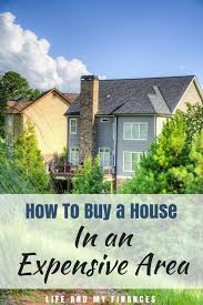 how to buy a house in an expensive area life and my finances