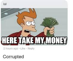 Take My Money Meme - lol here take my money tegen 2 hours ago like reply corrupted