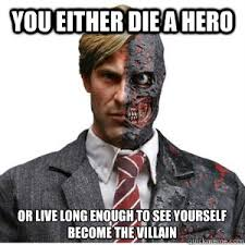 Two Face Meme - you either die a hero or live long enough to see yourself become