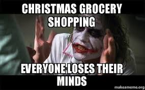 Grocery Meme - christmas grocery shopping everyone loses their minds make a meme