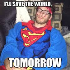 Super Man Meme - i ll save the world tomorrow lazy superman quickmeme
