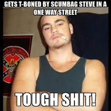 Scumbag Meme Generator - gets t boned by scumbag steve in a one way street tough shit