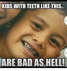 Bad Teeth Meme - kids with teeth like this are bad as hell bad meme on me me