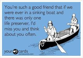 Good Friends Meme - youre such a good friend that if we were in a sinking boat