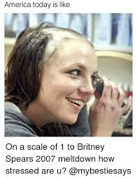 Britney Meme - america today is like on a scale of 1 to britney spears 2007