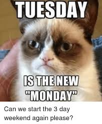 Tuesday Memes Funny - tuesday is the new monday can we start the 3 day weekend again