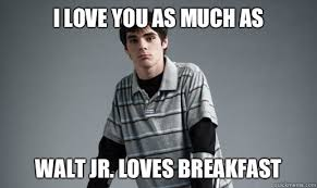 Walt Jr Breakfast Meme - i love you as much as walt jr loves breakfast walter jr